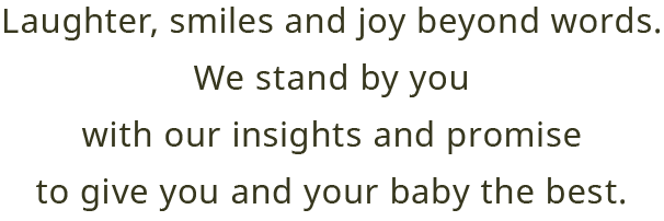 Laughter, smiles and joy beyond words. We stand by you With our insights and promise to give you and your baby the best.